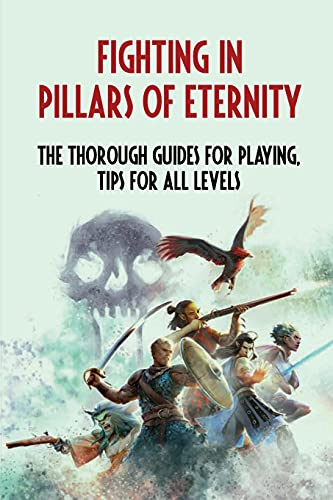 Fighting in Pillars Of Eternity: The Thorough Guides For Playing, Tips For All Levels: Beginner Pillars Of Eternity Tips