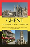 Ghent - A Travel Guide of Art and History: A comprehensive guide to the art and architecture of Ghent, Belgium (Cities of Belgium Book 5)