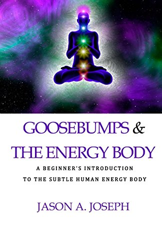 Goosebumps & The Energy Body: A beginner's introduction to the subtle human energy body (Volume 1)