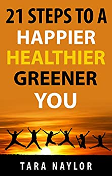 21 Steps to a Happier, Healthier, Greener You by [Tara Naylor]