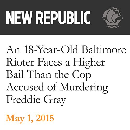 An 18-Year-Old Baltimore Rioter Faces a Higher Bail Than the Cop Accused of Murdering Freddie Gray audiobook cover art