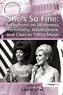 She's So Fine: Reflections on Whiteness, Femininity, Adolescence and Class in 1960s Music (Ashgate Popular and Folk Music Series)
