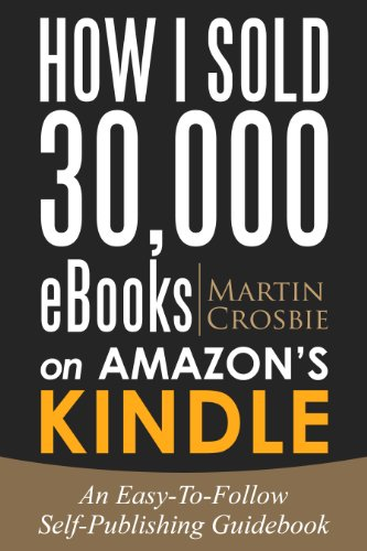 Book: How I Sold 30,000 eBooks on Amazon's Kindle-An Easy-To-Follow Self-Publishing Guidebook 2016 Edition by Martin Crosbie