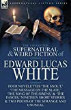 The Collected Supernatural and Weird Fiction of Edward Lucas White: Four Novelettes 'The Snout,' 'The Message on the Slate,' 'The Song of the Sirens,' ... & Two Poems of the Strange and Unusual