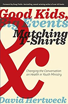 Good Kids, Big Events, & Matching T-Shirts: Changing the Conversation on Health in Youth Ministry by [David Hertweck, Doug Fields]