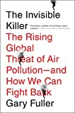 The Invisible Killer: The Rising Global Threat of Air Pollution- and How We Can Fight Back - Gary Fuller