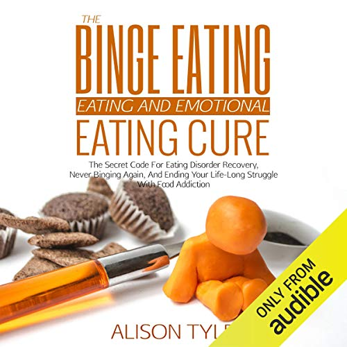 The Binge Eating and Emotional Eating Cure: The Secret Code for Eating Disorder Recovery, Never Binging Again, and Ending Your Life-Long Struggle with Food Addiction Audiobook By Alison Tyler cover art