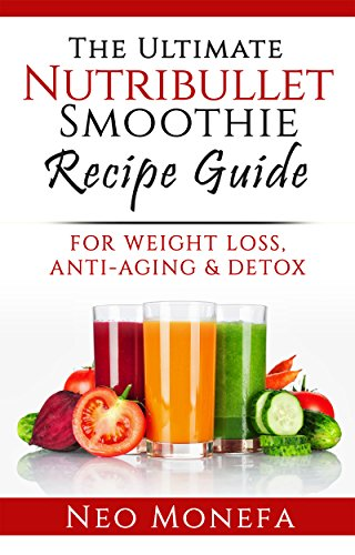 NUTRIBULLET: The Ultimate Nutribullet Smoothie Recipe Guide For Weight Loss, Anti-Aging & Detox (Nutribullet Recipes- Nutribullet Rx Blender- Nutribullet ... Smoothie Recipes) (English Edition)