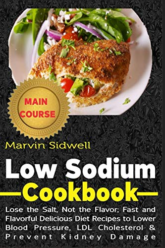 Low Sodium Cookbook: Lose the Salt, Not the Flavor; Fast and Flavorful Delicious Diet Recipes to Lower Blood Pressure, LDL Cholesterol and Prevent Kidney Damage