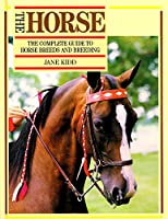 The Horse, The: Complete Guide to Horse Breeds and Breeding