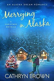 Merrying in Alaska: (A Christmas Novella - An Alaska Dream Romance Book 2.5) by [Cathryn Brown]