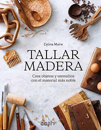 Tallar madera Crea objetos y utensilios con el material más noble (GGDiy)
