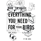 How to Build Everything You Need For Your Birds: From Aviaries . . . To Nestboxes