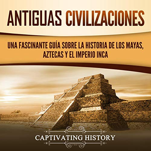 Antiguas Civilizaciones: Una Fascinante Guía sobre la Historia de los Mayas, Aztecas y el Imperio Inca [Ancient Civilizations: A Captivating Guide to the History of the Mayans, Aztecs and the Inca Empire]                   By:                                                                                                                                 Captivating History                               Narrated by:                                                                                                                                 Massiel Pena,                                                                                        Nicolas Villanueva                      Length: 7 hrs and 5 mins     Not rated yet     Overall 0.0