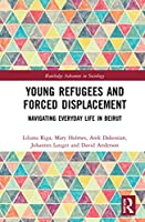 Young Refugees and Forced Displacement: Navigating Everyday Life in Beirut (Routledge Advances in Sociology)
