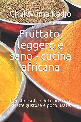 Fruttato, leggero e sano - cucina africana: Il gusto esotico del cibo sano. Ricette gustose e poco usate.