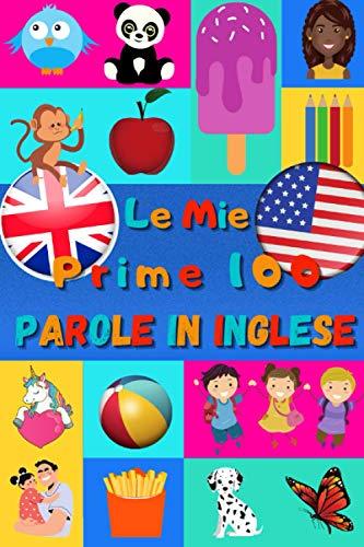 Le mie prime 100 parole in Inglese: Imparare l inglese per bambini da 2 a 6 anni   Libro illustrato : 100 stupende immagini colorate con parole in Inglese e in Italiano