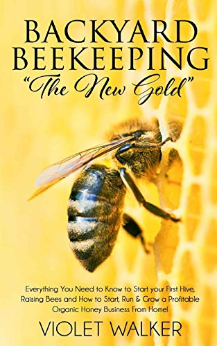 """Backyard Beekeeping: """"The New Gold"""": Everything You Need to Know to Start your First Hive, Raising Bees and How to Start, Run & Grow a Profitable Organic Honey Business From Home!"""