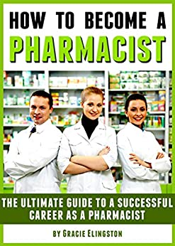 How to Become a Pharmacist: The Ultimate Guide to a Successful Career as a Pharmacist by [Gracie Elingston]