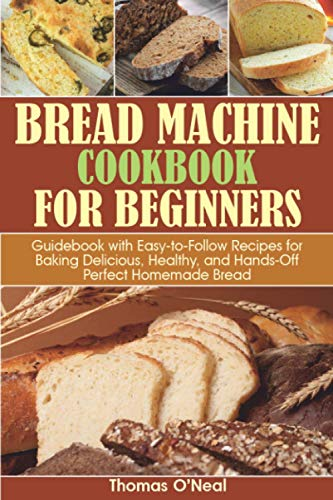 Bread Machine Cookbook for Beginners: Guidebook with Easy-to-Follow Recipes for Baking Delicious, Healthy, and Hands-Off Perfect Homemade Bread