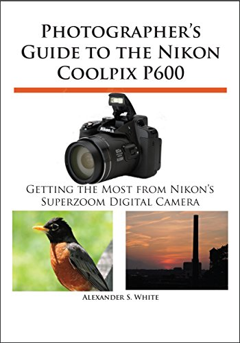 Photographer's Guide to the Nikon Coolpix P600: Getting the Most from Nikon's Superzoom Digital Camera (English Edition)