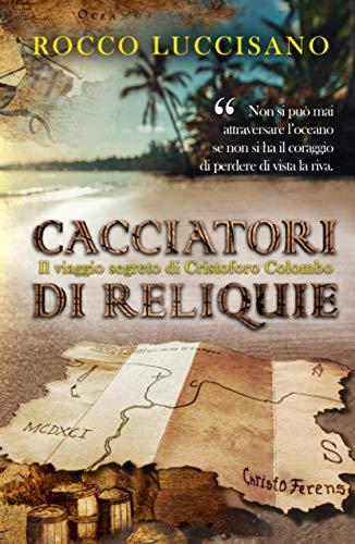 Cacciatori di reliquie: Il viaggio segreto di Cristoforo Colombo. Azione, storia e una missione in incognito.