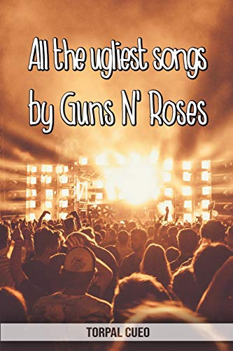 All the ugliest songs by Guns N' Roses: Funny notebook for fan. These books are gifts, collectibles or birthday card for everybody. Joke present for Guns And Roses fans (Read the description below)