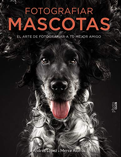 Fotografiar mascotas. El arte de fotografiar a tu mejor amigo (Photoclub)