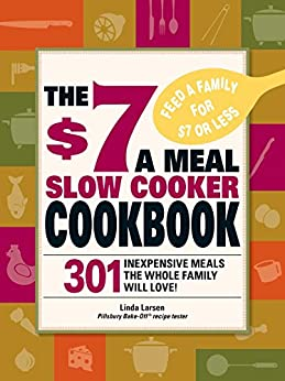The $7 a Meal Slow Cooker Cookbook: 301 Delicious, Nutritious Recipes the Whole Family Will Love! by [Linda Larsen]