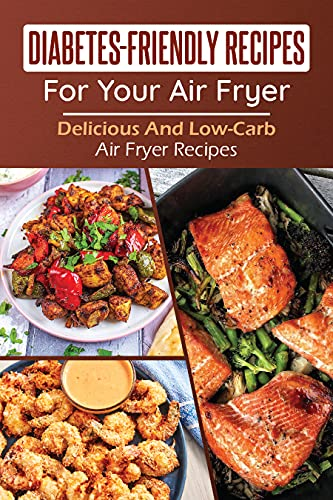 Diabetes-Friendly Recipes For Your Air Fryer: Delicious And Low-Carb Air Fryer Recipes: Diabetic Air Fryer Cookbook For Beginners (English Edition)