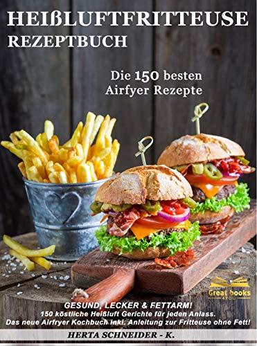 Heißluftfritteuse Rezeptbuch: GESUND, LECKER & FETTARM! 150 köstliche Heißluft Gerichte für jeden Anlass. Das neue Airfryer Kochbuch inkl. Anleitung zur Fritteuse ohne Fett!