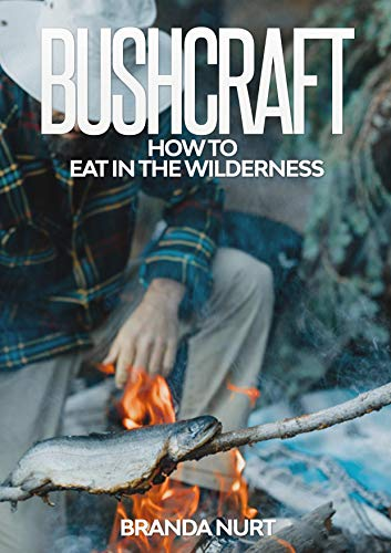 Bushcraft: How To Eat in the Wilderness by [Branda Nurt]