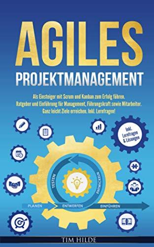 Agiles Projektmanagement: Als Einsteiger mit Scrum und Kanban zum Erfolg führen. Ratgeber und Einführung für Management, Führungskraft sowie Mitarbeiter. Ganz leicht Ziele erreichen. Inkl. Lernfragen!