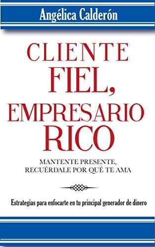 Cliente Fiel Empresario Rico, manténte presente, recuérdale por que te ama.: Estrategias para enfocarte en tu principal generador de dinero