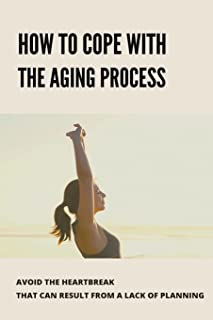 How To Cope With The Aging Process: Avoid The Heartbreak That Can Result From A Lack Of Planning: Ways To Prove Your Age