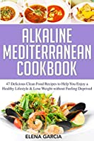 Alkaline Mediterranean Cookbook: 47 Delicious Clean Food Recipes to Help You Enjoy a Healthy Lifestyle and Lose Weight without Feeling Deprived (Alkaline, Mediterranean, Healthy Eating)