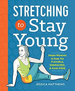 Stretching to Stay Young: Simple Workouts to Keep You Flexible, Energized, and Pain Free by [Jessica Matthews]