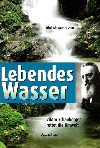 Lebendes Wasser. Viktor Schauberger rettet die Umwelt