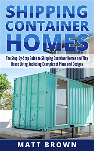 Shipping Container Homes: The Step-By-Step Guide to Shipping Container Homes and Tiny house living, Including Examples of Plans and Designs by [Matt Brown]