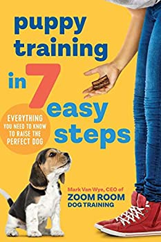 Puppy Training in 7 Easy Steps Everything You Need to Know to Raise the Perfect Dog