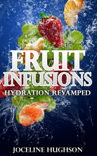 Fruit Infusions - Hydration Revamped - Fruit Infused with Water: The Best Weight Loss Book - Fruit Infusion Drink Recipes