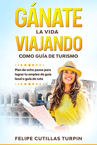 Gánate la vida viajando como guía de turismo: Plan de ocho pasos para lograr tu empleo de guía local o guía de ruta