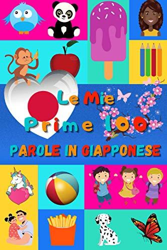 Le mie prime 100 parole in Giapponese: Imparare il Giapponese per bambini da 2 a 6 anni | Libro illustrato : 100 stupende immagini colorate con parole in Giapponese e in Italiano