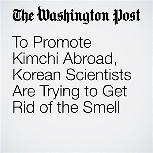 To Promote Kimchi Abroad, Korean Scientists Are Trying to Get Rid of the Smell | Anna Fifield