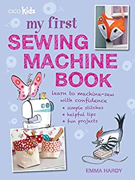 My First Sewing Machine Book  35 fun and easy projects for children aged 7 years +