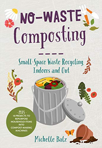No-Waste Composting: Small-Space Waste Recycling, Indoors and Out. Plus, 10 projects to repurpose household items into compost-making machines (No-Waste Gardening)