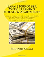 Earn $1000.00 per Week Cleaning Houses & Apartments: Learn surprising inside secrets of running a successful House Cleaning Business start with no money.