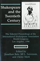 Shakespeare and the Twentieth Century: The Selected Proceedings of the International Shakespeare Association World Congress, Los Angeles, 1996 (The World Shakespeare Congress Proceedings)