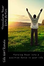 Transform Fear Into Action: Turning Fear into a positive force in your life