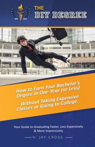 Do It Yourself Degree: How To Earn Your Bachelor's Degree In One Year Or Less, For Under $10,000 - Without Classes, Homework Or Student Loans